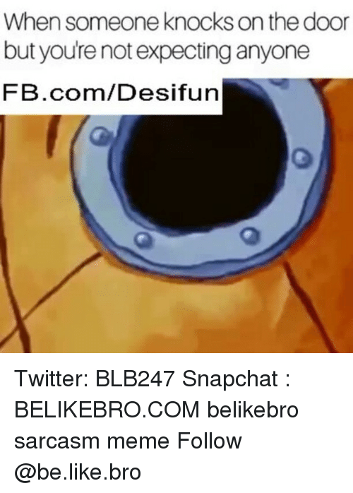 Be Like, Meme, and Memes: When someone knocks on the door  but youre not expecting anyone  FB.com/Desifun Twitter: BLB247 Snapchat : BELIKEBRO.COM belikebro sarcasm meme Follow @be.like.bro