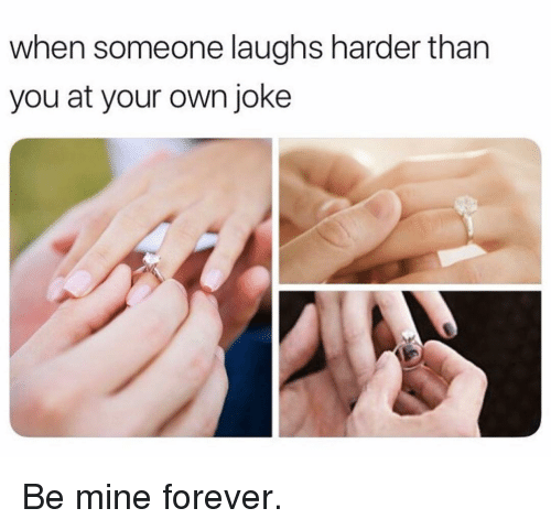 Funny, Forever, and Mine: when someone laughs harder than  you at your own joke Be mine forever.