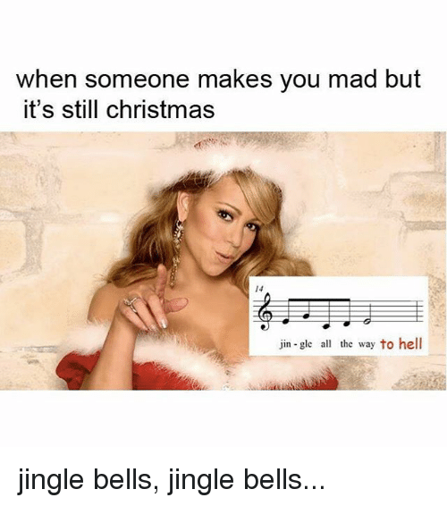 Jingle Bells: when someone makes you mad but  it's still christmas  14  jin-gle all the way to hell jingle bells, jingle bells...