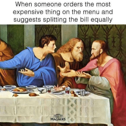 Memes, 🤖, and Thing: When someone orders the most  expensive thing on the menu and  suggests splitting the bill equally  MAGNERS