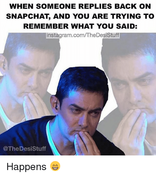 Snapchater: WHEN SOMEONE REPLIES BACK ON  SNAPCHAT AND YOU ARE TRYING TO  REMEMBER WHAT YOU SAID  instagram.com/TheDesistuff  @The Des iStuff Happens 😁