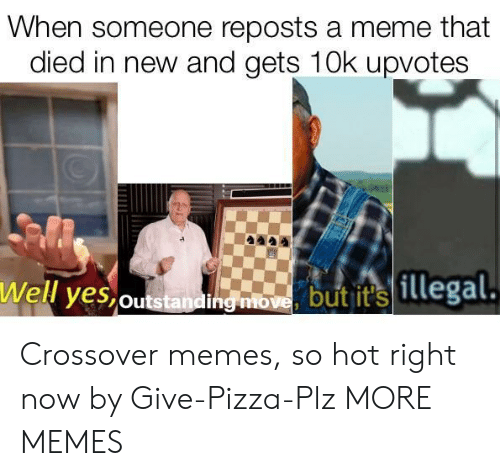 Reposts: When someone reposts a meme that  died in new and gets 10k upvotes  Well yes,outstandi  hg mbome butit illegal Crossover memes, so hot right now by Give-Pizza-Plz MORE MEMES