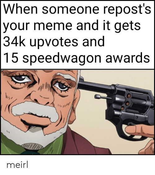 Reposts: When someone repost's  |your meme and it gets  |34k upvotes and  |15 speedwagon awards meirl