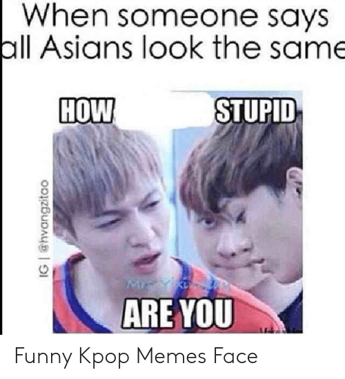 Funny, Memes, and Asians: When someone says  all Asians look the same  HOW  STUPID  ARE YOU  IG @hvangzitao Funny Kpop Memes Face