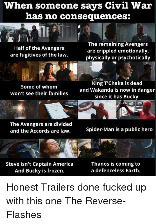 psychotically: when someone says Civil War  has no consequences:  The remaining Avengers  Half of the Avengers  are crippled emotionally,  are fugitives of the law.  physically or psychotically  King T Chaka is dead  Some of whom  and Wakanda is now in danger  won't see their families  since it has Bucky.  The Avengers are divided  Spider-Man is a public hero  and the Accords are law.  Steve isn't Captain America  Thanos is coming to  And Bucky is frozen.  a defenceless Earth. Honest Trailers done fucked up with this one   The Reverse-Flashes