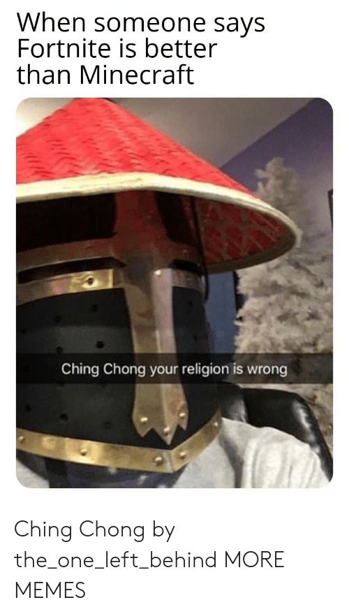 chong: When someone says  Fortnite is better  than Minecraft  Ching Chong your religion is wrong Ching Chong by the_one_left_behind MORE MEMES