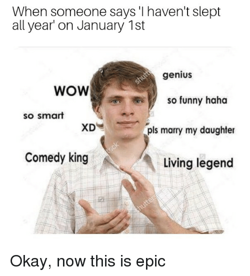 Funny, Wow, and Genius: When someone says 'I haven't slept  all year on January 1st  genius  WOW  so funny haha  so smart  pls marry my daughter  Comedy king  Living legend Okay, now this is epic