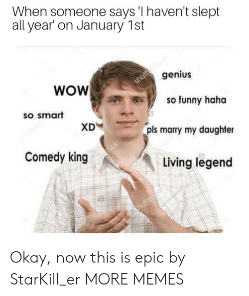 Dank, Funny, and Memes: When someone says 'I haven't slept  all year on January 1st  genius  WOW  so funny haha  so smart  pls marry my daughter  Comedy king  Living legend Okay, now this is epic by StarKill_er MORE MEMES