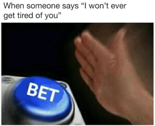 """Bet, You, and Get: When someone says """"l won't ever  get tired of you""""  BET"""