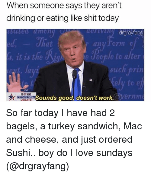 Drinking, Funny, and Love: When someone says they aren't  drinking or eating like shit today  uted umong  drgrayfang  ed  at  1  e Jecple to alter  such pri  ely to e  ernn  Sounds good, doesn't work  DEBATE So far today I have had 2 bagels, a turkey sandwich, Mac and cheese, and just ordered Sushi.. boy do I love sundays (@drgrayfang)