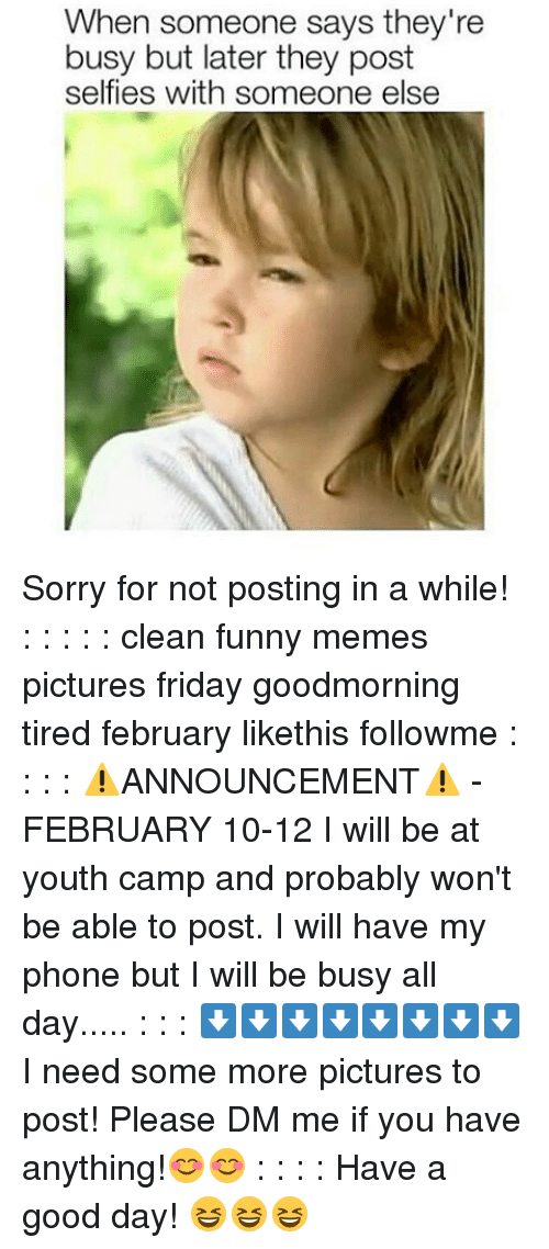 Memes, 🤖, and Camp: When someone says they're  busy but later they post  self ies with someone else Sorry for not posting in a while! : : : : : clean funny memes pictures friday goodmorning tired february likethis followme : : : : ⚠ANNOUNCEMENT⚠ -FEBRUARY 10-12 I will be at youth camp and probably won't be able to post. I will have my phone but I will be busy all day..... : : : ⬇⬇⬇⬇⬇⬇⬇⬇ I need some more pictures to post! Please DM me if you have anything!😊😊 : : : : Have a good day! 😆😆😆