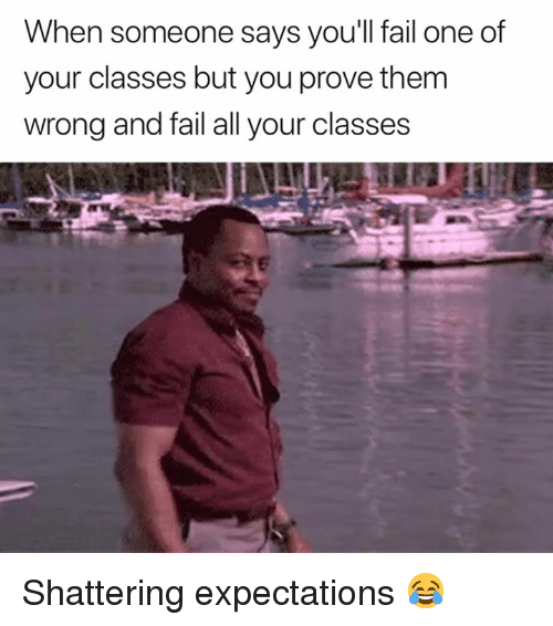 Fail, One, and Them: When someone says you'll fail one of  your classes but you prove them  wrong and fail all your classes Shattering expectations 😂