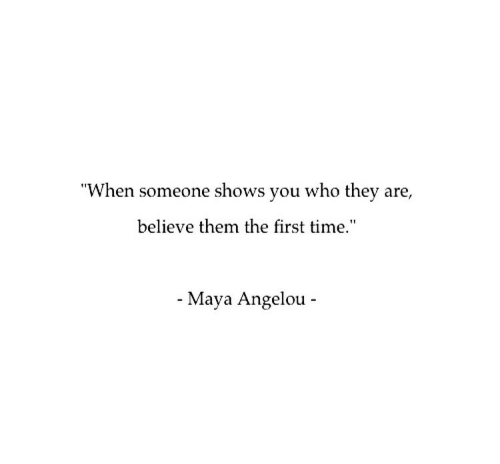 "Maya Angelou, Time, and Maya: ""When someone shows you who they are,  believe them the first time.""  - Maya Angelou -"