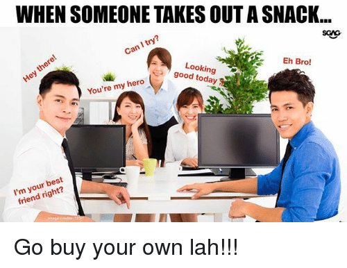 Best Friend, Memes, and Best: WHEN SOMEONE TAKES OUT A SNACK..  Can I try?  SCAs  Looking  Eh Bro!  You're my hero9ood  I'm your best  friend right? Go buy your own lah!!!