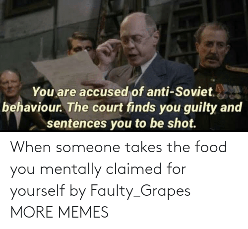 When Someone: When someone takes the food you mentally claimed for yourself by Faulty_Grapes MORE MEMES