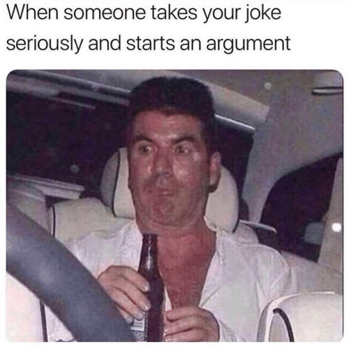 Argument, Seriously, and Joke: When someone takes your joke  seriously and starts an argument