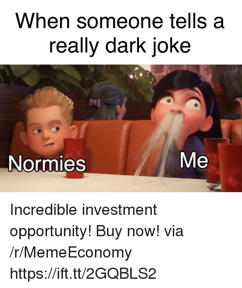 Opportunity, Dark, and Via: When someone tells a  really dark joke  Me  Normies Incredible investment opportunity! Buy now! via /r/MemeEconomy https://ift.tt/2GQBLS2