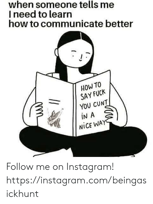 Fuck You, Instagram, and Memes: when someone tells me  I need to learn  how to communicate better  HOW TO  SAY FUCK  YOU CUNT  iN A  NICE WAY Follow me on Instagram! https://instagram.com/beingasickhunt