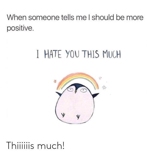 positive: When someone tells me I should be more  positive.  I HATE YOU THIS MUCH Thiiiiiis much!