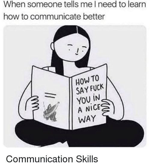 Fuck You, Fuck, and How To: When someone tells me l need to learn  how to communicate better  HOW TO  SAY FUCK  | YOU İN  A NICE  WAY Communication Skills