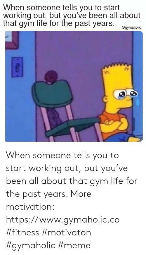 Gym, Life, and Meme: When someone tells you to start  working out, but you've been all about  that gym life for the past years  @gymaholic When someone tells you to start working out, but you've been all about that gym life for the past years.  More motivation: https://www.gymaholic.co  #fitness #motivaton #gymaholic #meme