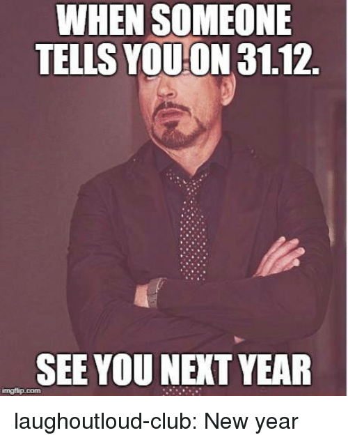 See You Next Year: WHEN SOMEONE  TELLS YOUON 31.12.  SEE YOU NEXT YEAR laughoutloud-club:  New year