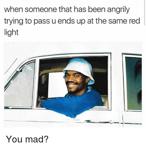 Dank, Mad, and Been: when someone that has been angrily  trying to pass u ends up at the same red  light You mad?
