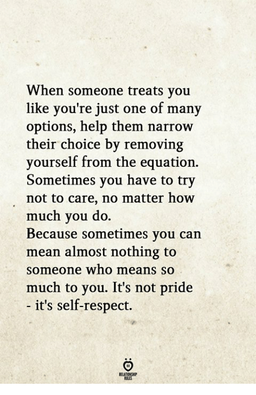 Respect, Help, and Mean: When someone treats you  like you're just one of many  options, help them narrow  their choice by removing  yourself from the equation.  Sometimes you have to try  not to care, no matter how  much you do.  Because sometimes you can  mean almost nothing to  someone who means so  much to you. It's not pride  - it's self-respect.  RELATIONGHP