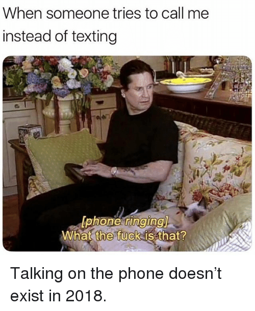 Talking On The Phone: When someone tries to call me  instead of texting  What  the  fuck is that? Talking on the phone doesn't exist in 2018.