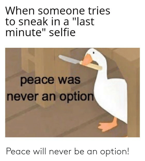 """When Someone: When someone tries  to sneak in a """"last  minute"""" selfie  peace was  never an option Peace will never be an option!"""