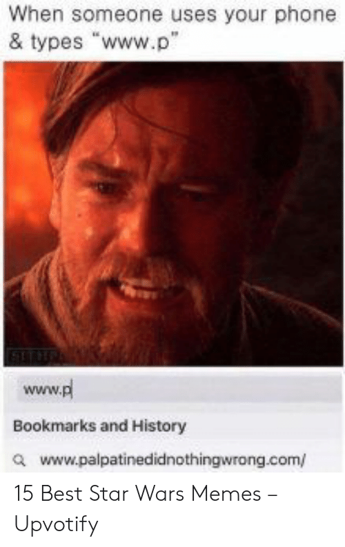 "Memes, Phone, and Star Wars: When someone uses your phone  & types ""www.p""  www.pl  Bookmarks and History  awww.palpatinedidnothingwrong.com/ 15 Best Star Wars Memes – Upvotify"