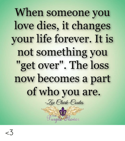 "Life, Love, and Memes: When someone you  love dies, it changes  your life forever. It is  not something you  ""get over"". The loss  now becomes a part  of who you are  oe Clark-Caates  Purple 'Slower <3"