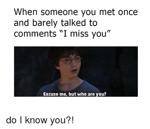 """Do I Know You: When someone you met once  and barely talked to  Comments I miss you""""  Excuse me, but who are you? do I know you?!"""