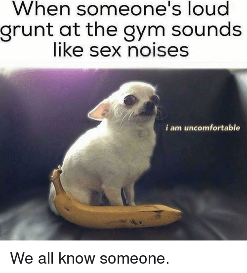 grunt: When someone's loud  grunt at the gym sounds  like sex noises  i am uncomfortable We all know someone.