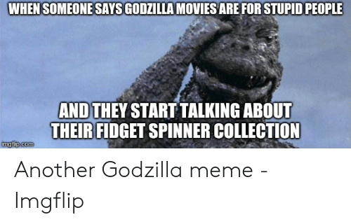 Godzilla Meme: WHEN SOMEONESAYS GODZILLA MOVIES ARE FOR STUPID PEOPLE  AND THEY START TALKING ABOUT  THEIR FIDGET SPINNER COLLECTION  imgfip.com Another Godzilla meme - Imgflip