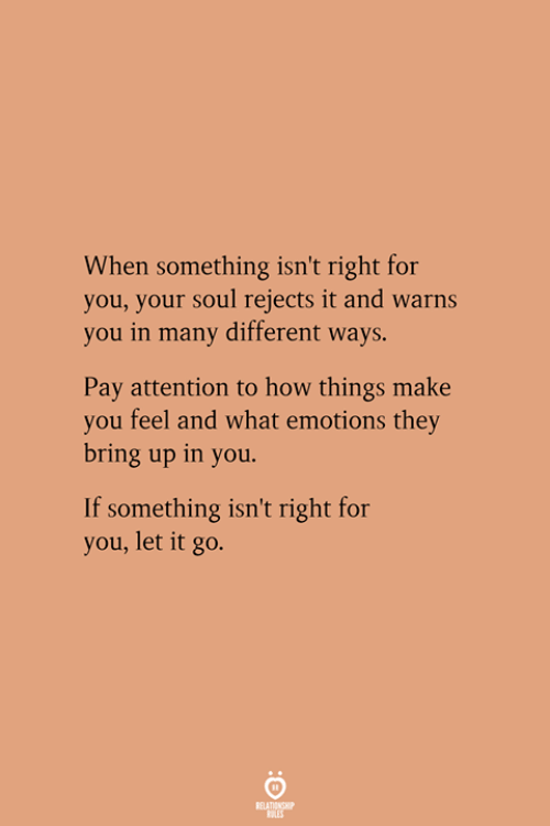 Let It Go, How, and Soul: When something isn't right for  you, your soul rejects it and warns  you in many different ways.  Pay attention to how things make  you feel and what emotions they  bring up in you.  If something isn't right for  you, let it go.
