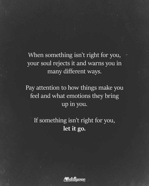 Let It Go, How, and Soul: When something isn't right for you,  your soul rejects it and warns you in  many different ways.  Pay attention to how things make you  feel and what emotions they bring  up in you.  If something isn't right for you,  let it go.  Nnteligence