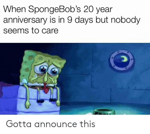 Dank Memes, This, and Anniversary: When SpongeBob's 20 year  anniversary is in 9 days but nobody  seems to care  Co Gotta announce this