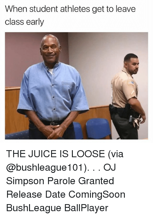 Juice, Memes, and OJ Simpson: When student athletes get to leave  class early THE JUICE IS LOOSE (via @bushleague101). . . OJ Simpson Parole Granted Release Date ComingSoon BushLeague BallPlayer