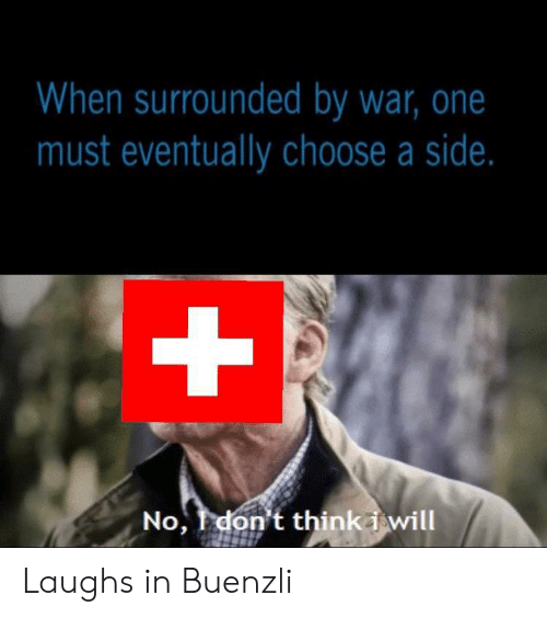 surrounded: When surrounded by war, one  must eventually choose a side.  +  No, don't thinki will Laughs in Buenzli