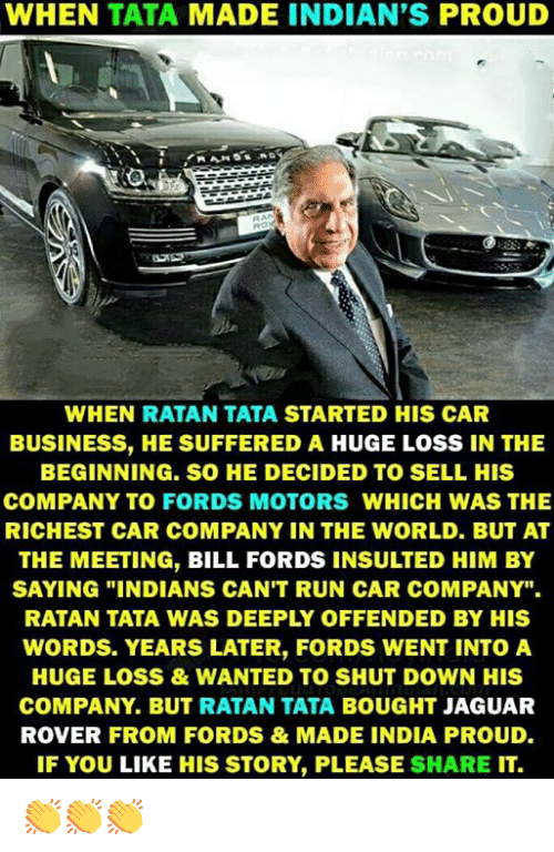 """Fords: WHEN TATA MADE INDIAN'S PROUD  WHEN RATAN TATA STARTED HIS CAR  BUSINESS, HE SUFFERED A HUGE LOSS IN THE  BEGINNING. SO HE DECIDED TO SELL HIS  COMPANY TO FORDS MOTORS WHICH WAS THE  RICHEST CAR COMPANY IN THE WORLD. BUT AT  THE MEETING, BILL FORDS INSULTED HIM BY  SAYING """"INDIANS CAN'T RUN CAR COMPANY"""".  RATAN TATA WAS DEEPLY OFFENDED BY HIS  WORDS. YEARS LATER, FORDS WENT INTOA  HUGE LOSS&WANTED TO SHUT DOWN HIS  COMPANY. BUT RATAN TATA BOUGHT JAGUAR  ROVER FROM FORDS&MADE INDIA PROUD.  IF YOU LIKE HIS STORY, PLEASE SHARE IT. 👏👏👏"""