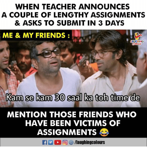 Friends, Teacher, and Time: WHEN TEACHER ANNOUNCES  A COUPLE OF LENGTHY ASSIGNMENTS  & ASKS TO SUBMIT IN 3 DAYS  ME & MY FRIENDS  AUGHING  Kam se kam 30 saal ka toh time de  MENTION THOSE FRIENDS WHO  HAVE BEEN VICTIMS OF  ASSIGNMENTS