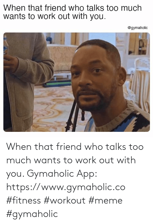 Work: When that friend who talks too much wants to work out with you.  Gymaholic App: https://www.gymaholic.co  #fitness #workout #meme #gymaholic