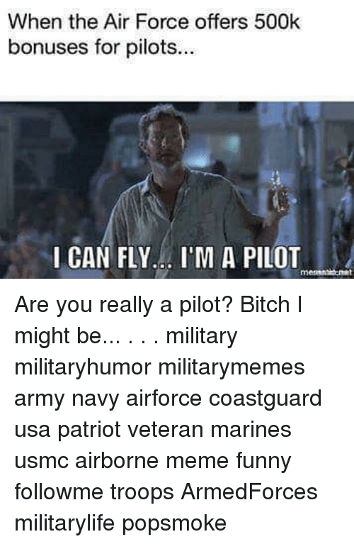 i can fly: When the Air Force offers 500k  bonuses for pilots..  I CAN FLY... I'M A PILOT  rnm Are you really a pilot? Bitch I might be... . . . military militaryhumor militarymemes army navy airforce coastguard usa patriot veteran marines usmc airborne meme funny followme troops ArmedForces militarylife popsmoke