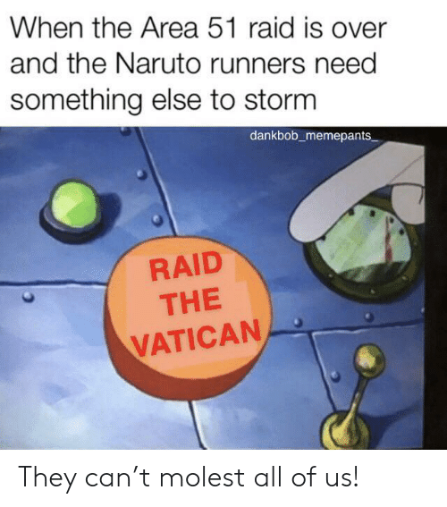 Area 51 Raid: When the Area 51 raid is over  and the Naruto runners need  something else to storm  dankbob_memepants  RAID  THE  VATICAN They can't molest all of us!