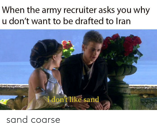 dont like: When the army recruiter asks you why  u don't want to be drafted to Iran  i don't like sand sand coarse