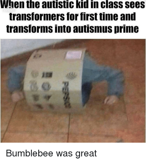 Transformers: When the autistic kid in class sees  transformers for first time and  transforms into autismus prime Bumblebee was great