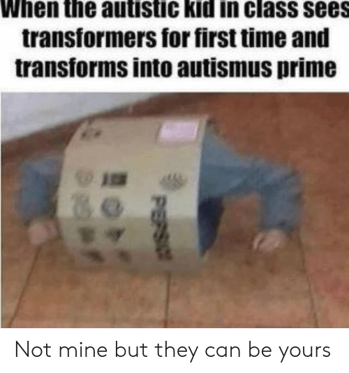 autistic: When the autistic kid in class sees  transformers for first time and  transforms into autismus prime  PEPSIO Not mine but they can be yours