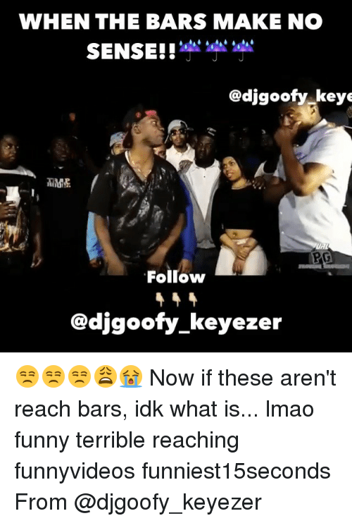 what is lmao: WHEN THE BARS MAKE NO  SENSE!!  Gadjgoofy keye  Follow  @djgoofy keyezer 😒😒😒😩😭 Now if these aren't reach bars, idk what is... lmao funny terrible reaching funnyvideos funniest15seconds From @djgoofy_keyezer