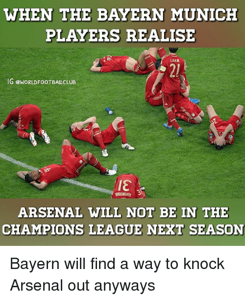 Arsenal, Memes, and Champions League: WHEN THE BAYERN MUNICH  PLAYERS REALISE  LAHM  IG ewORLDFOOTBALLCLUB  IET  ARSENAL WILL NOT BE IN THE  CHAMPIONS LEAGUE NEXT SEASON Bayern will find a way to knock Arsenal out anyways